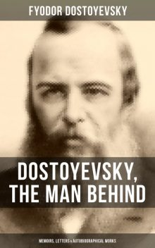 Dostoyevsky, The Man Behind: Memoirs, Letters & Autobiographical Works, Fyodor Dostoevsky