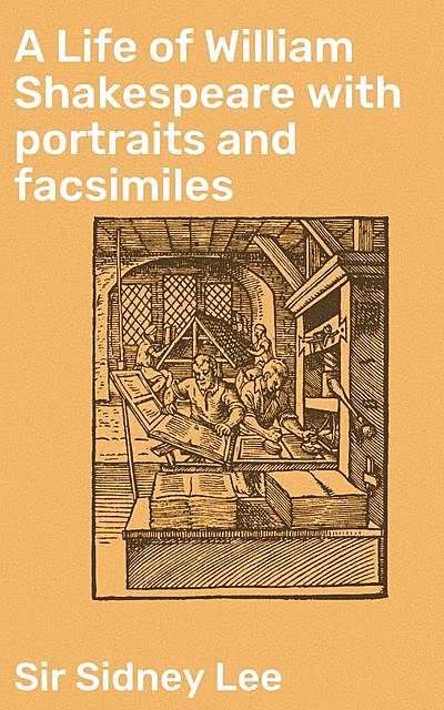 A Life of William Shakespeare with portraits and facsimiles, Sir Sidney Lee