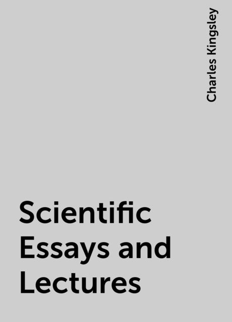 Scientific Essays and Lectures, Charles Kingsley