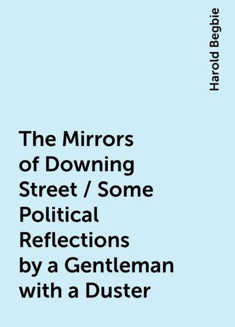 The Mirrors of Downing Street / Some Political Reflections by a Gentleman with a Duster, Harold Begbie