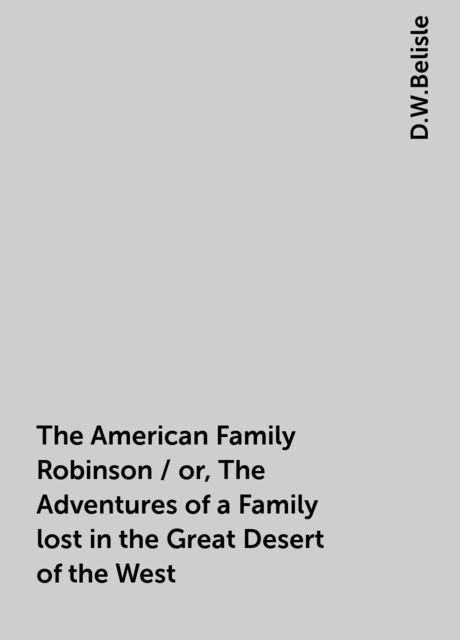 The American Family Robinson / or, The Adventures of a Family lost in the Great Desert of the West, D.W.Belisle