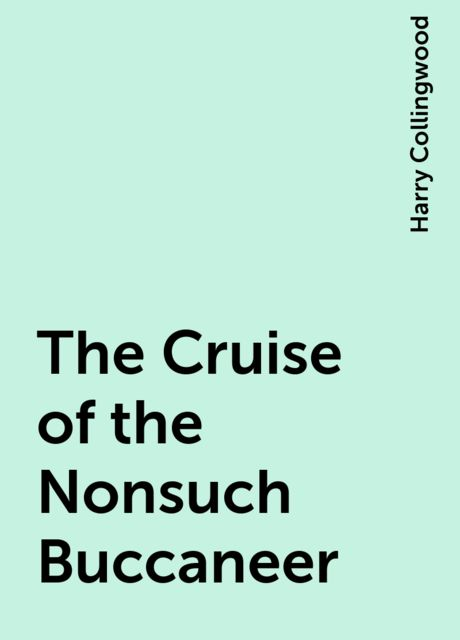 The Cruise of the Nonsuch Buccaneer, Harry Collingwood
