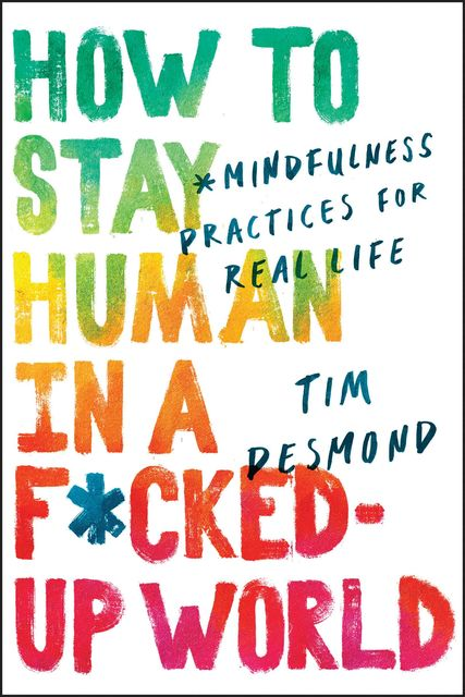 How to Stay Human in a F*cked Up World, Tim Desmond