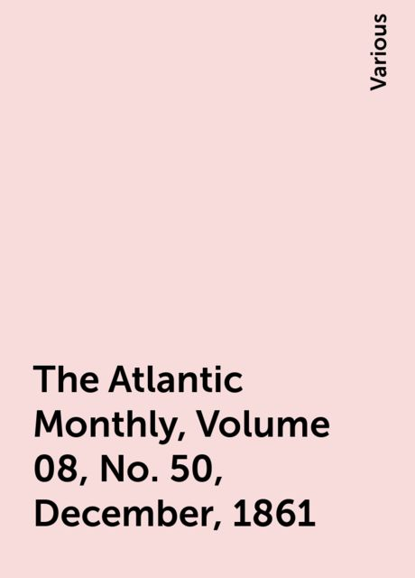 The Atlantic Monthly, Volume 08, No. 50, December, 1861, Various