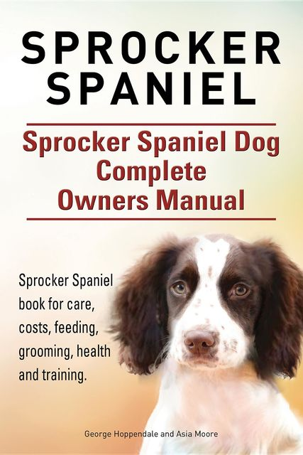 Sprocker Spaniel. Sprocker Spaniel Dog Complete Owners Manual. Sprocker Spaniel book for care, costs, feeding, grooming, health and training, Asia Moore, George Hoppendale