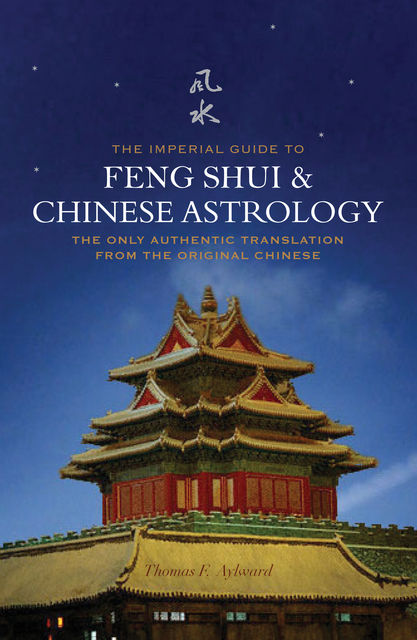 The Imperial Guide to Feng-Shui & Chinese Astrology – The Only Authentic Translation from the Original Chinese, Thomas F.Aylward