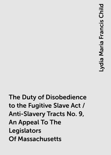 The Duty of Disobedience to the Fugitive Slave Act / Anti-Slavery Tracts No. 9, An Appeal To The Legislators Of Massachusetts, Lydia Maria Francis Child