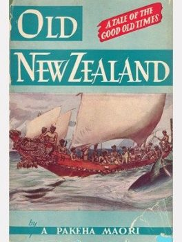Old New Zealand: being Incidents of Native Customs and Character in the Old Times, A Pakeha Maori