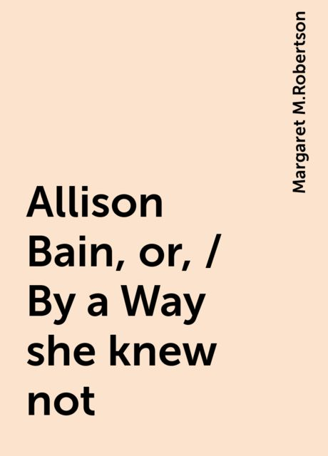 Allison Bain, or, / By a Way she knew not, Margaret M.Robertson