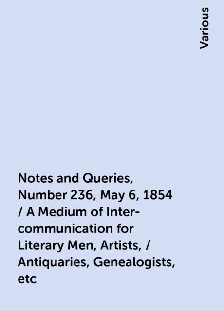 Notes and Queries, Number 236, May 6, 1854 / A Medium of Inter-communication for Literary Men, Artists, / Antiquaries, Genealogists, etc, Various