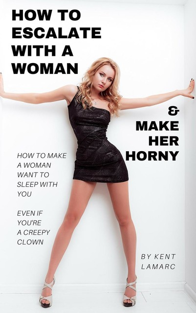 How to Escalate with a Woman and Make Her Horny, Kent Lamarc