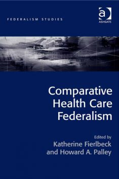 Comparative Health Care Federalism, Howard A.Palley, Katherine Fierlbeck