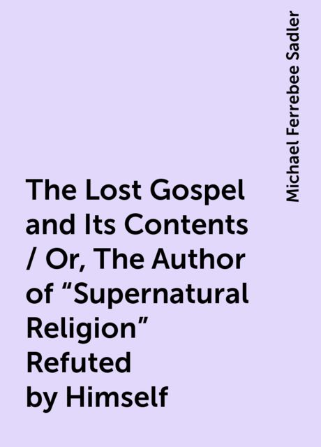 The Lost Gospel and Its Contents / Or, The Author of