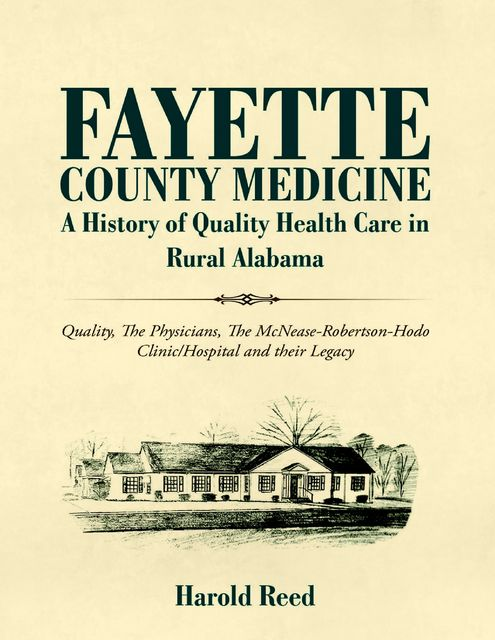 Fayette County Medicine: A History of Quality Health Care in Rural Alabama: Quality, The Physicians, The McNease-Robertson-Hodo Clinic/Hospital and their Legacy, Harold Reed