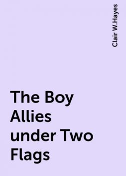 The Boy Allies under Two Flags, Clair W.Hayes