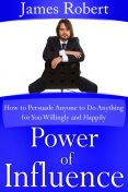 Power of Influence: How to Persuade Anyone to Do Anything for You Willingly and Happily, Robert James