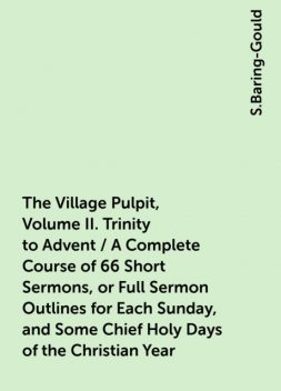 The Village Pulpit, Volume II. Trinity to Advent / A Complete Course of 66 Short Sermons, or Full Sermon Outlines for Each Sunday, and Some Chief Holy Days of the Christian Year, S.Baring-Gould