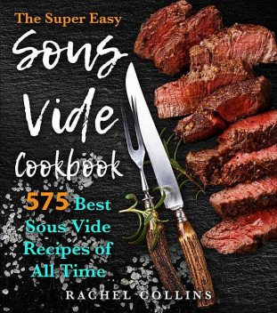 The Super Easy Sous Vide Cookbook: 575 Best Sous Vide Recipes of All Time (with Nutrition Facts and Everyday Recipes), Rachel Collins