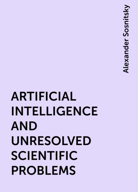 ARTIFICIAL INTELLIGENCE AND UNRESOLVED SCIENTIFIC PROBLEMS, Alexander Sosnitsky