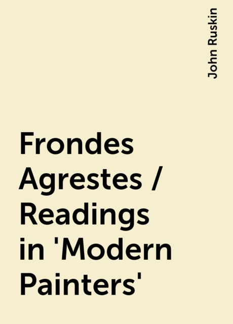 Frondes Agrestes / Readings in 'Modern Painters', John Ruskin