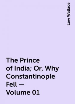 The Prince of India; Or, Why Constantinople Fell — Volume 01, Lew Wallace