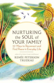 Nurturing the Soul of Your Family, Renée Peterson Trudeau