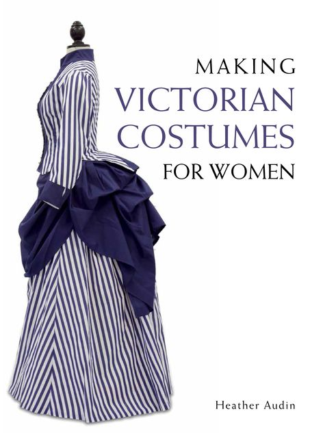 Making Victorian Costumes for Women, Heather Audin