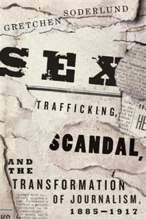 Sex Trafficking, Scandal, and the Transformation of Journalism, 1885–1917, Gretchen Soderlund