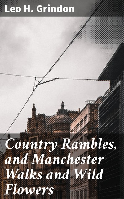 Country Rambles, and Manchester Walks and Wild Flowers, Leo H. Grindon