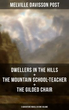 DWELLERS IN THE HILLS + THE MOUNTAIN SCHOOL-TEACHER + THE GILDED CHAIR, Melville Davisson Post
