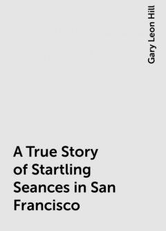 A True Story of Startling Seances in San Francisco, Gary Leon Hill
