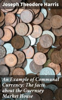 An Example of Communal Currency: The facts about the Guernsey Market House, Joseph Harris