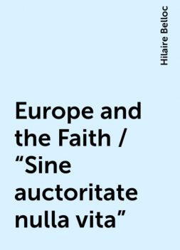 "Europe and the Faith / ""Sine auctoritate nulla vita"", Hilaire Belloc"