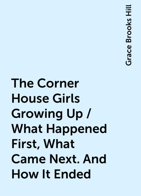 The Corner House Girls Growing Up / What Happened First, What Came Next. And How It Ended, Grace Brooks Hill
