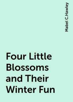 Four Little Blossoms and Their Winter Fun, Mabel C.Hawley