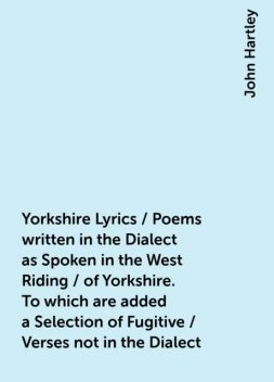 Yorkshire Lyrics / Poems written in the Dialect as Spoken in the West Riding / of Yorkshire. To which are added a Selection of Fugitive / Verses not in the Dialect, John Hartley
