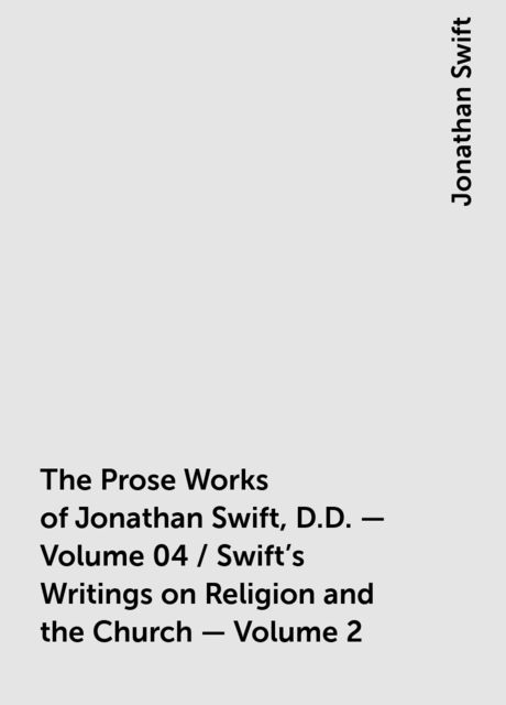 The Prose Works of Jonathan Swift, D.D. — Volume 04 / Swift's Writings on Religion and the Church — Volume 2, Jonathan Swift