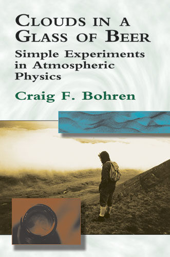 Clouds in a Glass of Beer: Simple Experiments in Atmospheric Physics, Craig Bohren