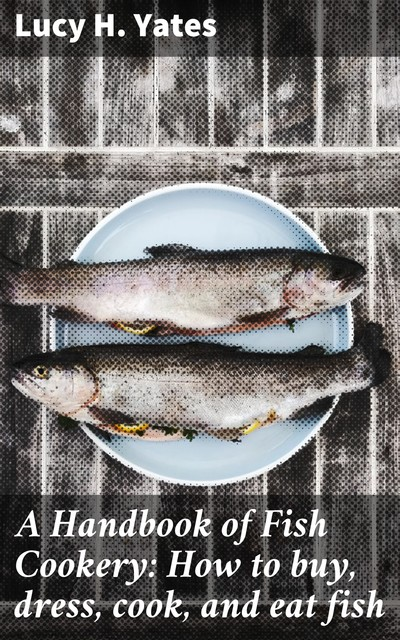 A Handbook of Fish Cookery: How to buy, dress, cook, and eat fish, Lucy H. Yates