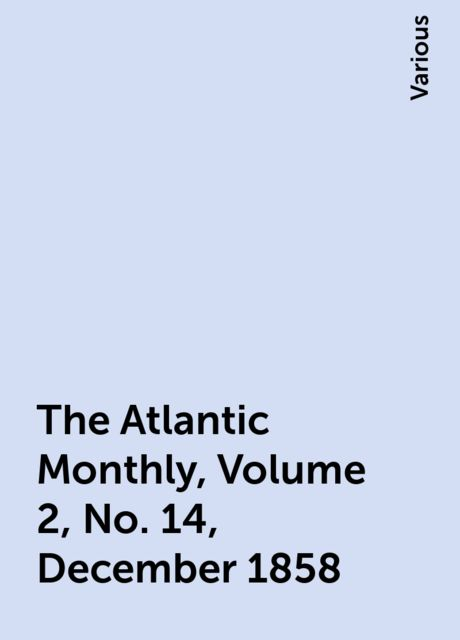 The Atlantic Monthly, Volume 2, No. 14, December 1858, Various