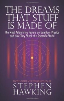 The Dreams That Stuff Is Made Of: The Most Astounding Papers of Quantum Physics--And How They Shook the Scientific World, Stephen Hawking