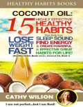 Healthy Habits Books: Coconut Oil: 15 Highly Effective Healthy Habits That Help You Lose Weight Fast, Sleep Sound, Find Energy & Create Powerful and Effective Great Habits for Life, Cathy Wilson