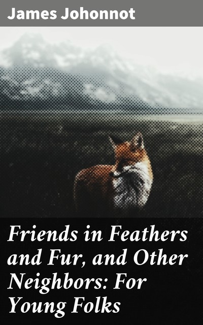 Friends in Feathers and Fur, and Other Neighbors: For Young Folks, James Johonnot