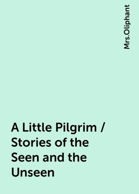 A Little Pilgrim / Stories of the Seen and the Unseen,