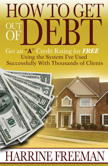 """How to Get Out of Debt: Get an """"A"""" Credit Rating for Free, Harrine Inc. Freeman"""