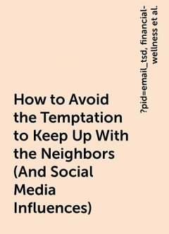 How to Avoid the Temptation to Keep Up With the Neighbors (And Social Media Influences), https:, ?pid=email_tsd, financial-wellness, how-to-avoid-the-temptation-to-keep-up-with-the-neighbors-and-social-media-influences, www. thesimpledollar. com
