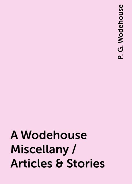 A Wodehouse Miscellany / Articles & Stories, P. G. Wodehouse