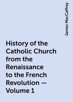 History of the Catholic Church from the Renaissance to the French Revolution — Volume 1, James MacCaffrey