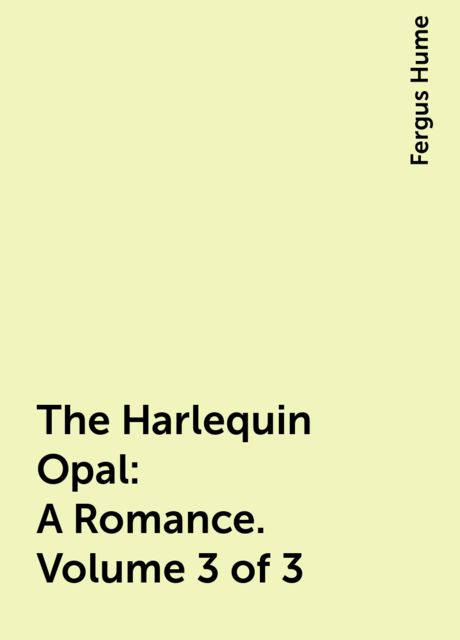 The Harlequin Opal: A Romance. Volume 3 of 3, Fergus Hume
