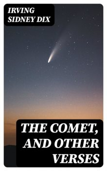 The Comet, and Other Verses, Irving Sidney Dix